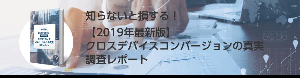 知らないと損する!【2019年最新版】クロスデバイスコンバージョンの真実調査レポート
