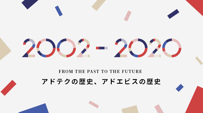 2002-2020 FROM THE PAST TO THE FUTURE アドテクの歴史、アドエビスの歴史